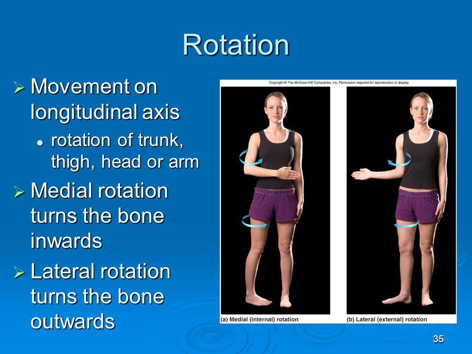 35 Rotation  Movement on longitudinal axis rotation of trunk, thigh, head or arm rotation of trunk, thigh, head or arm  Medial rotation turns the bo