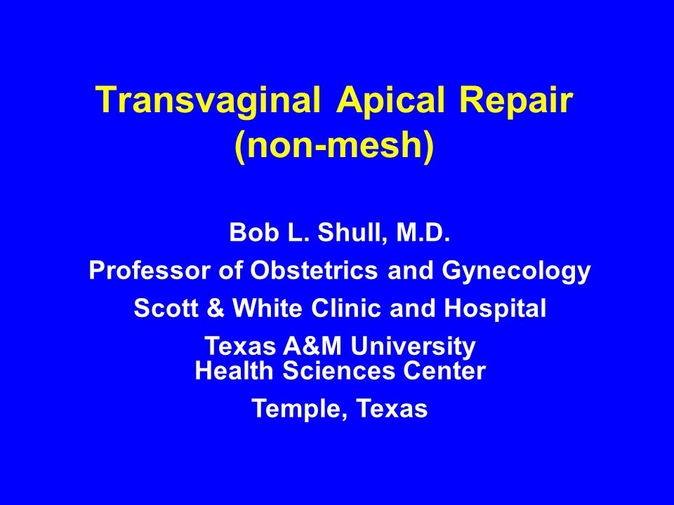 Transvaginal Apical Repair (non-mesh) Bob L. Shull, M.D. Professor of Obstetrics and Gynecology Scott & White Clinic and Hospital Texas A&M University