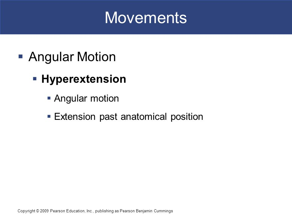 Copyright © 2009 Pearson Education, Inc., publishing as Pearson Benjamin Cummings Movements  Angular Motion  Hyperextension  Angular motion  Exten