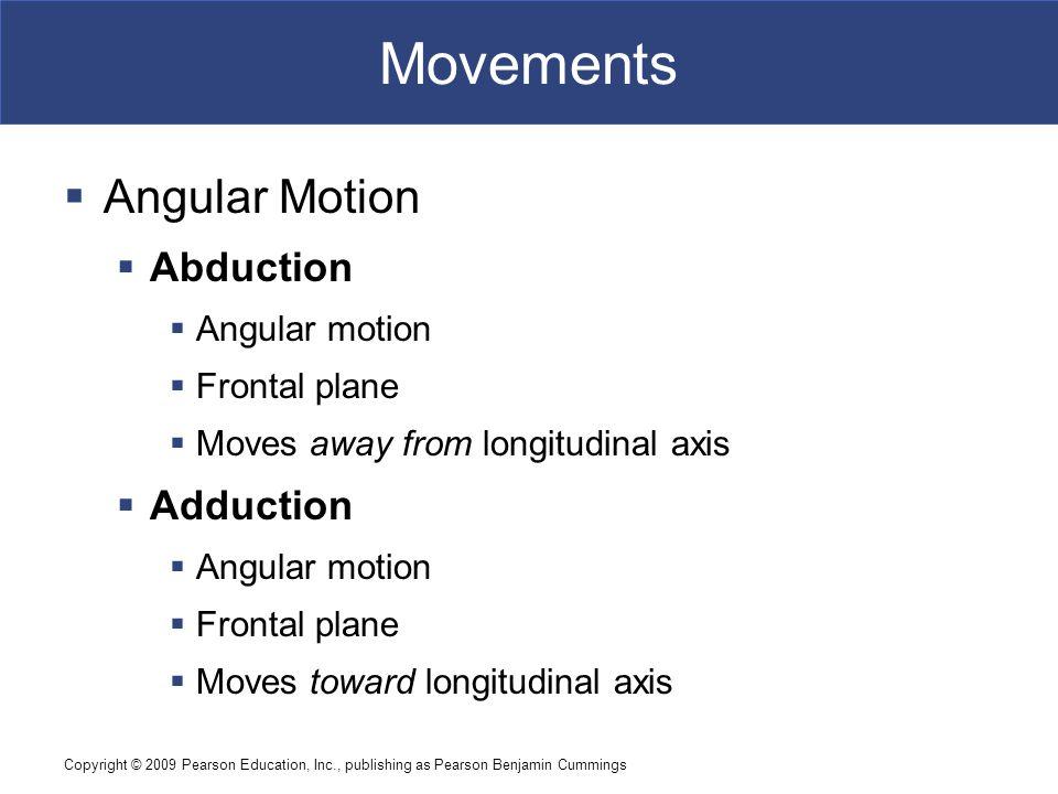 Copyright © 2009 Pearson Education, Inc., publishing as Pearson Benjamin Cummings Movements  Angular Motion  Abduction  Angular motion  Frontal pl