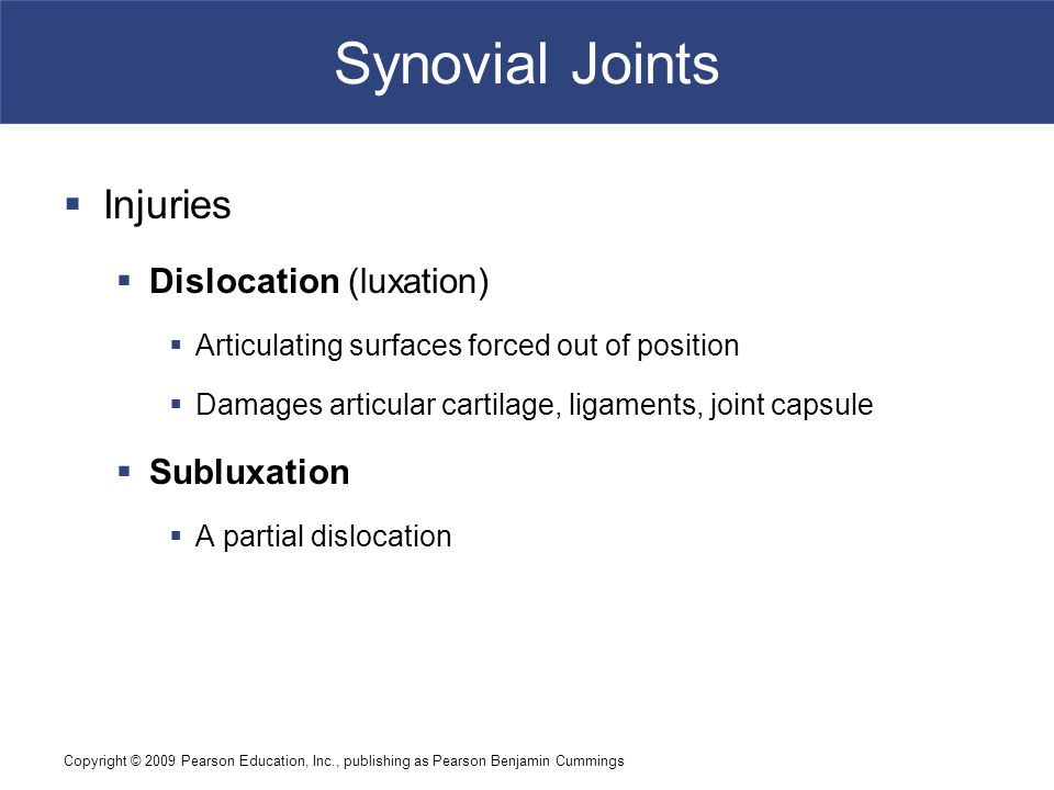 Copyright © 2009 Pearson Education, Inc., publishing as Pearson Benjamin Cummings Synovial Joints  Injuries  Dislocation (luxation)  Articulating s