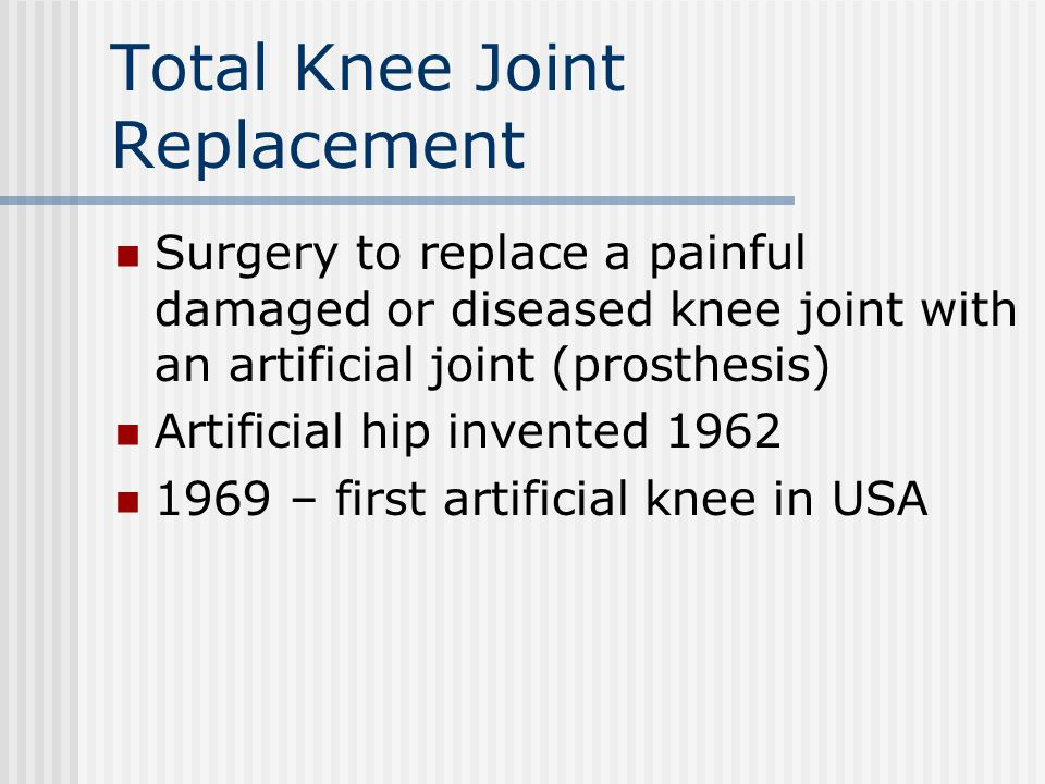 Total Knee Joint Replacement Surgery to replace a painful damaged or diseased knee joint with an artificial joint (prosthesis) Artificial hip invented
