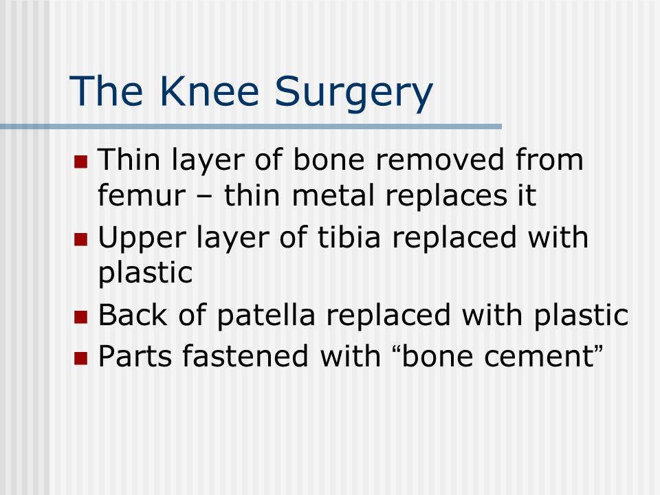 The Knee Surgery Thin layer of bone removed from femur – thin metal replaces it Upper layer of tibia replaced with plastic Back of patella replaced wi