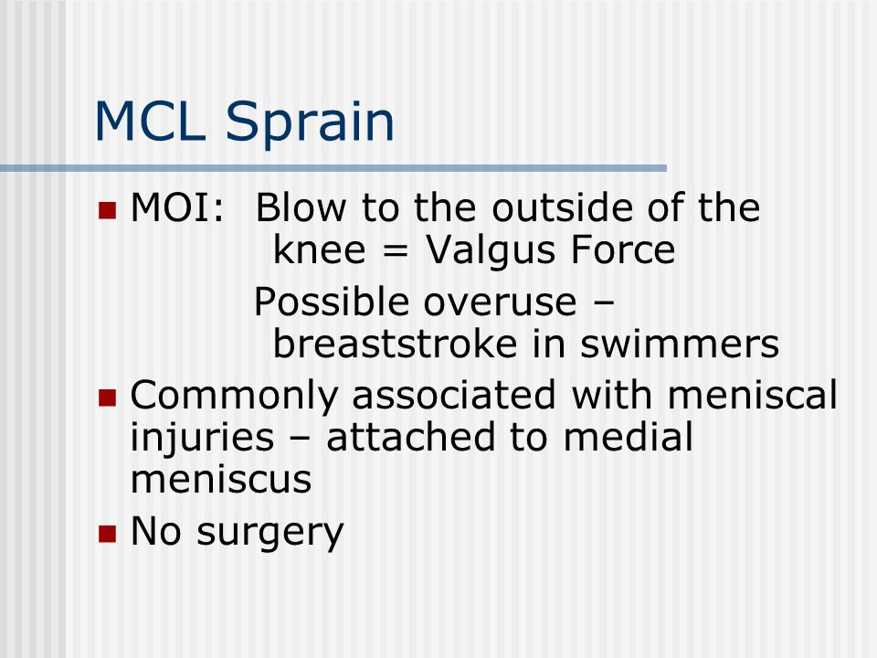 MCL Sprain MOI: Blow to the outside of the knee = Valgus Force Possible overuse – breaststroke in swimmers Commonly associated with meniscal injuries