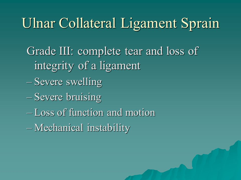 Ulnar Collateral Ligament Sprain Grade III: complete tear and loss of integrity of a ligament –Severe swelling –Severe bruising –Loss of function and