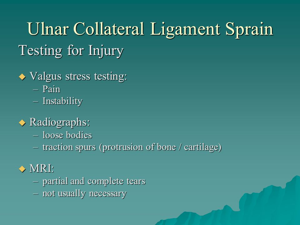 Ulnar Collateral Ligament Sprain Testing for Injury  Valgus stress testing: –Pain –Instability  Radiographs: –loose bodies –traction spurs (protrusi