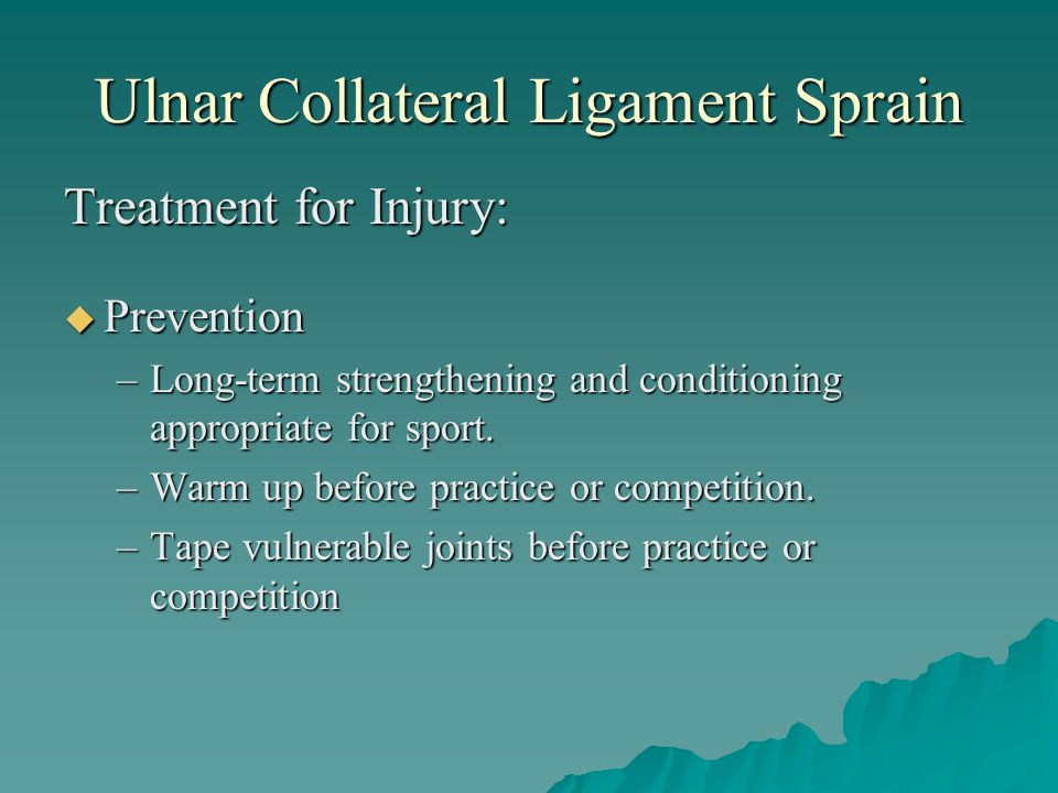 Ulnar Collateral Ligament Sprain Treatment for Injury:  Prevention –Long-term strengthening and conditioning appropriate for sport. –Warm up before p