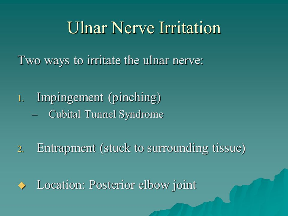 Ulnar Nerve Irritation Two ways to irritate the ulnar nerve: 1. Impingement (pinching) –Cubital Tunnel Syndrome 2. Entrapment (stuck to surrounding ti