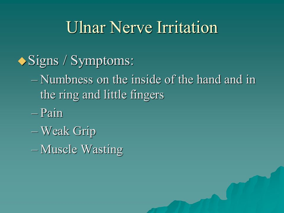 Ulnar Nerve Irritation  Signs / Symptoms: –Numbness on the inside of the hand and in the ring and little fingers –Pain –Weak Grip –Muscle Wasting