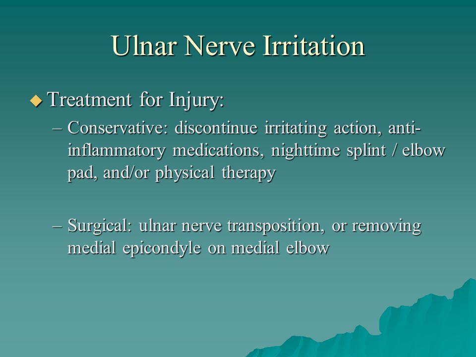 Ulnar Nerve Irritation  Treatment for Injury: –Conservative: discontinue irritating action, anti- inflammatory medications, nighttime splint / elbow