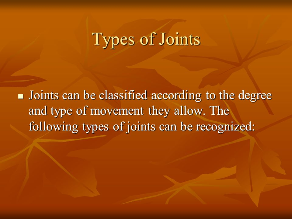 Types of Joints Joints can be classified according to the degree and type of movement they allow.