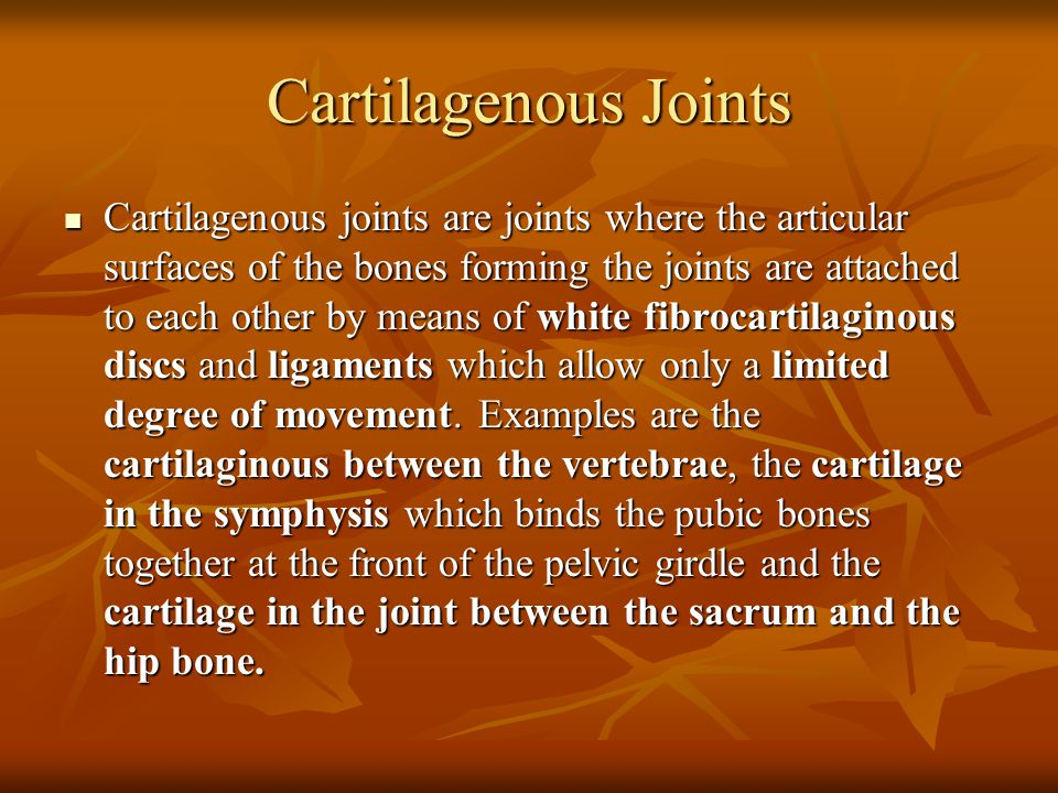 Cartilagenous Joints Cartilagenous joints are joints where the articular surfaces of the bones forming the joints are attached to each other by means of white fibrocartilaginous discs and ligaments which allow only a limited degree of movement.