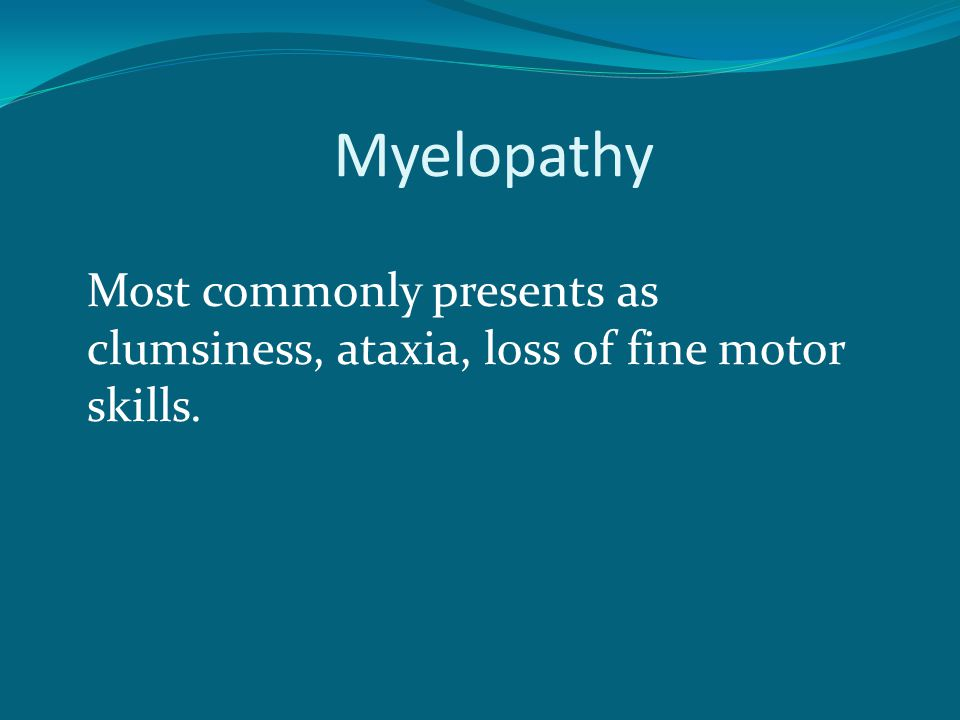 Myelopathy Most commonly presents as clumsiness, ataxia, loss of fine motor skills.