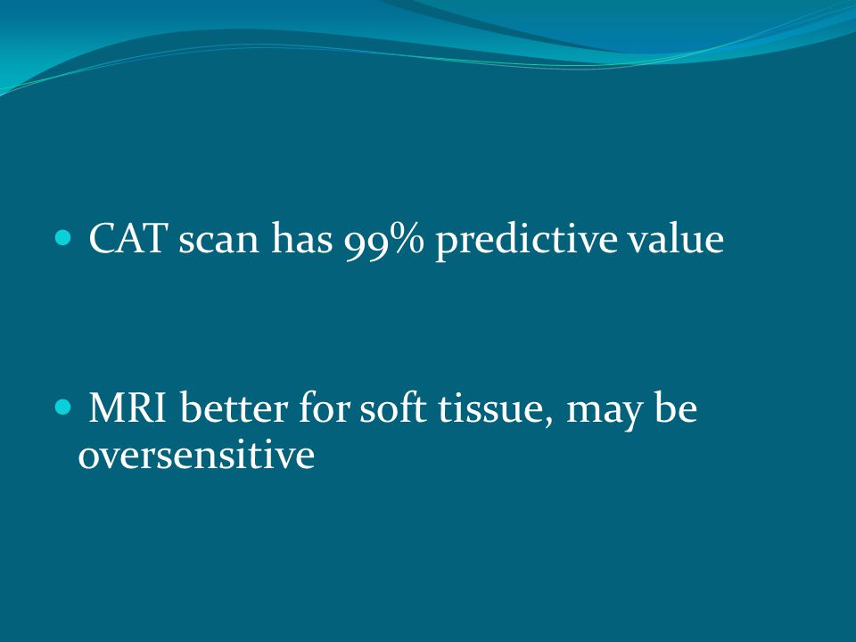 CAT scan has 99% predictive value MRI better for soft tissue, may be oversensitive