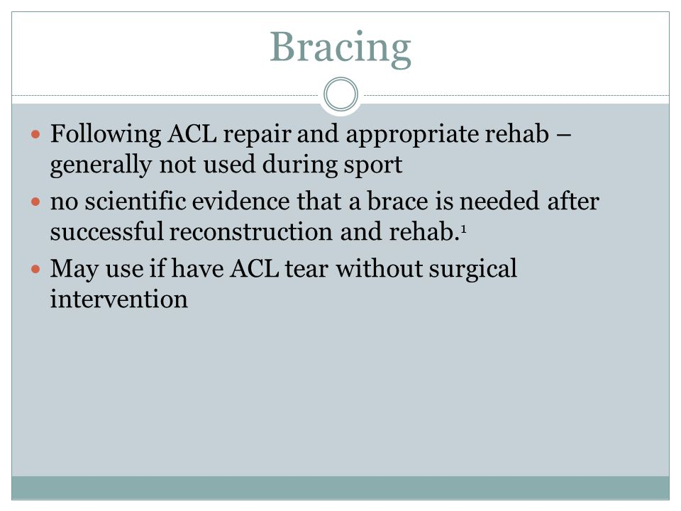 Bracing Following ACL repair and appropriate rehab – generally not used during sport no scientific evidence that a brace is needed after successful re