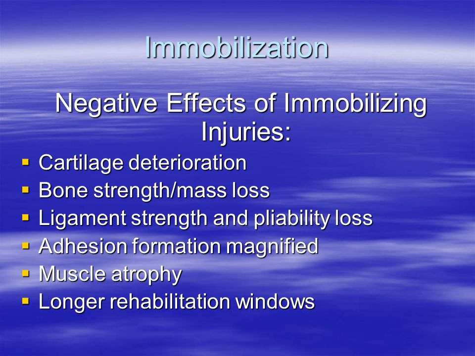 Immobilization Negative Effects of Immobilizing Injuries: Negative Effects of Immobilizing Injuries:  Cartilage deterioration  Bone strength/mass loss  Ligament strength and pliability loss  Adhesion formation magnified  Muscle atrophy  Longer rehabilitation windows