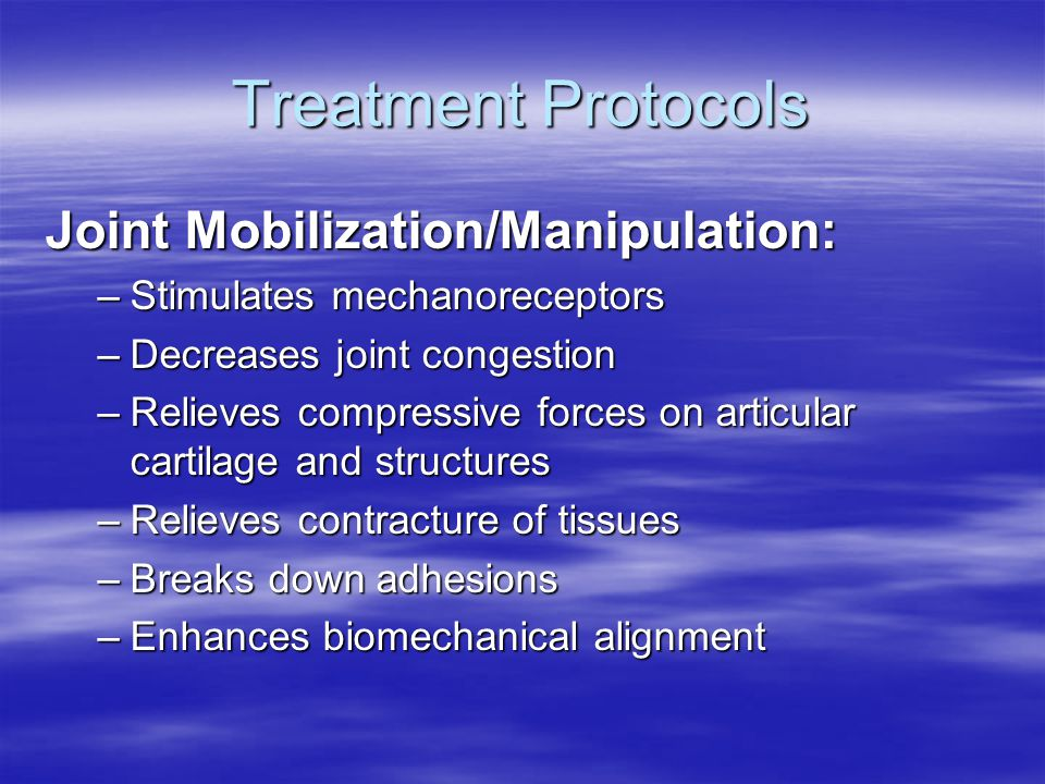 Treatment Protocols Joint Mobilization/Manipulation: –Stimulates mechanoreceptors –Decreases joint congestion –Relieves compressive forces on articular cartilage and structures –Relieves contracture of tissues –Breaks down adhesions –Enhances biomechanical alignment