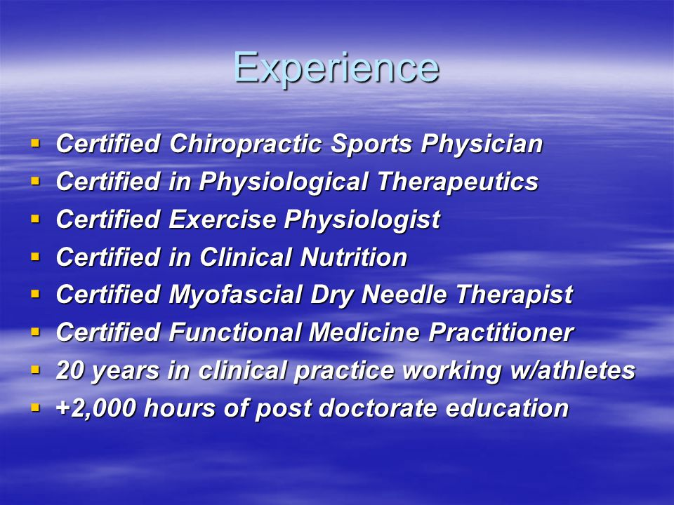 Experience  Certified Chiropractic Sports Physician  Certified in Physiological Therapeutics  Certified Exercise Physiologist  Certified in Clinical Nutrition  Certified Myofascial Dry Needle Therapist  Certified Functional Medicine Practitioner  20 years in clinical practice working w/athletes  +2,000 hours of post doctorate education