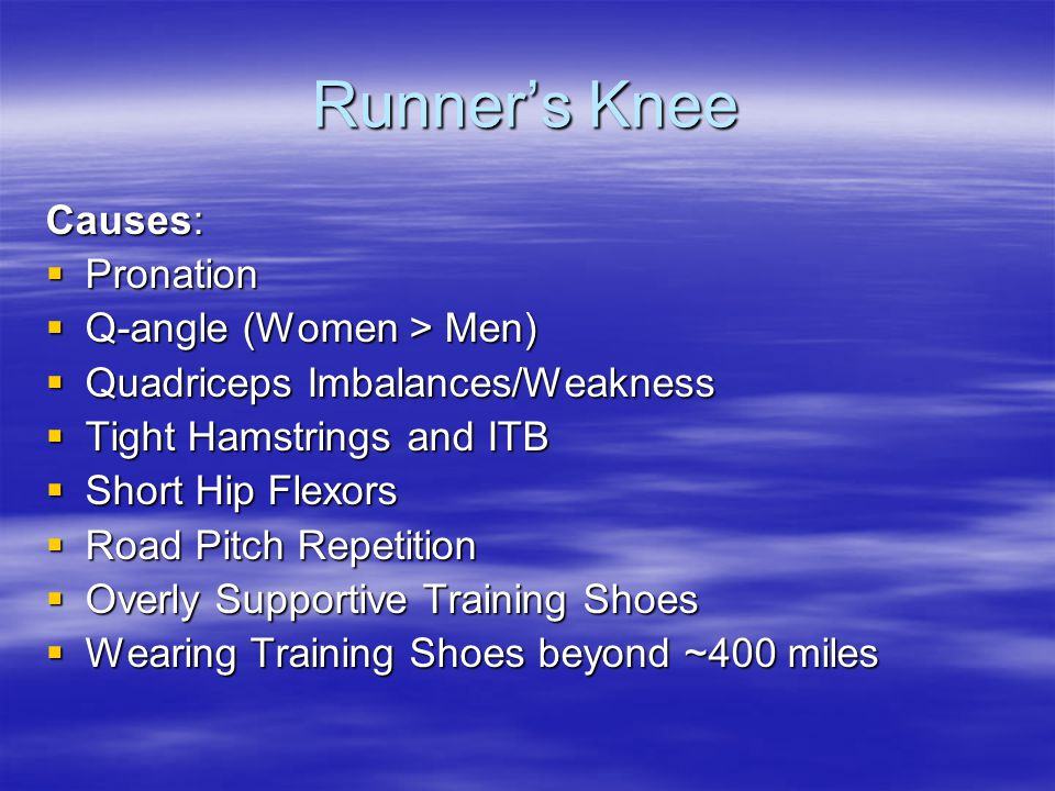 Runner's Knee Causes:  Pronation  Q-angle (Women > Men)  Quadriceps Imbalances/Weakness  Tight Hamstrings and ITB  Short Hip Flexors  Road Pitch Repetition  Overly Supportive Training Shoes  Wearing Training Shoes beyond ~400 miles