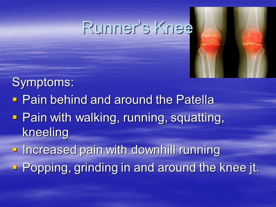 Runner's Knee Symptoms:  Pain behind and around the Patella  Pain with walking, running, squatting, kneeling  Increased pain with downhill running  Popping, grinding in and around the knee jt.