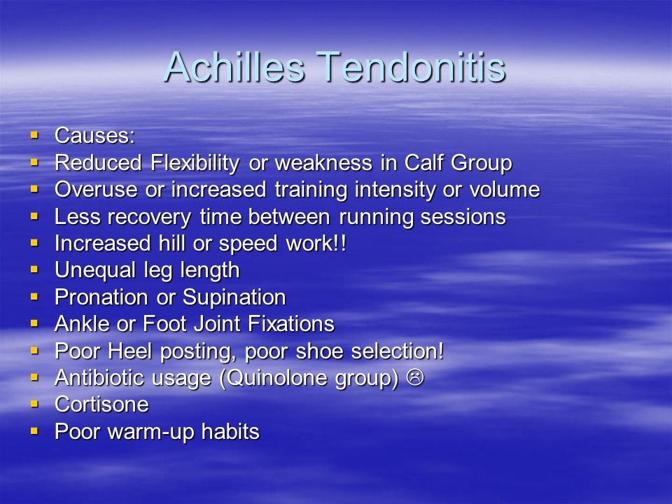 Achilles Tendonitis  Causes:  Reduced Flexibility or weakness in Calf Group  Overuse or increased training intensity or volume  Less recovery time between running sessions  Increased hill or speed work!.