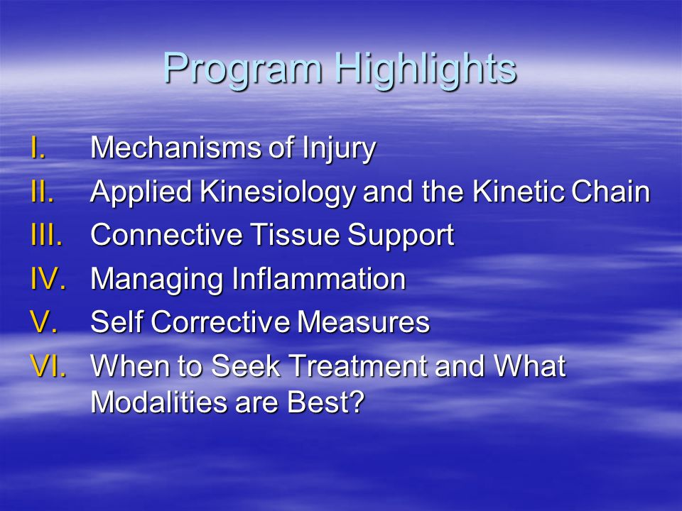 Program Highlights I.Mechanisms of Injury II.Applied Kinesiology and the Kinetic Chain III.Connective Tissue Support IV.Managing Inflammation V.Self Corrective Measures VI.When to Seek Treatment and What Modalities are Best