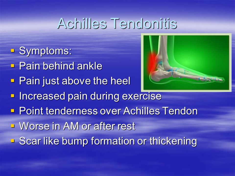 Achilles Tendonitis  Symptoms:  Pain behind ankle  Pain just above the heel  Increased pain during exercise  Point tenderness over Achilles Tendon  Worse in AM or after rest  Scar like bump formation or thickening