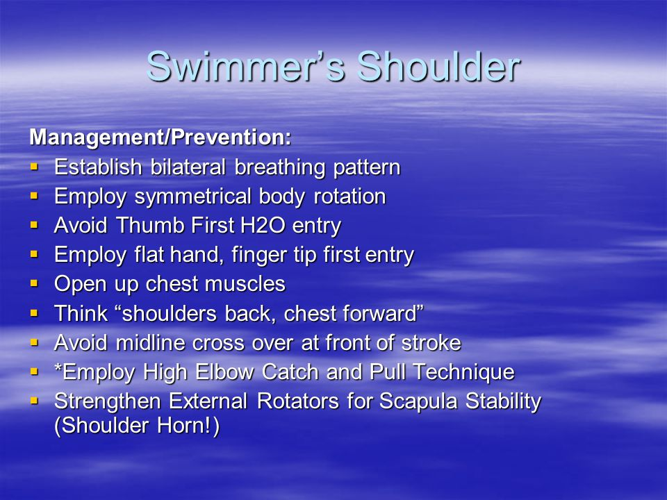 Swimmer's Shoulder Management/Prevention:  Establish bilateral breathing pattern  Employ symmetrical body rotation  Avoid Thumb First H2O entry  Employ flat hand, finger tip first entry  Open up chest muscles  Think shoulders back, chest forward  Avoid midline cross over at front of stroke  *Employ High Elbow Catch and Pull Technique  Strengthen External Rotators for Scapula Stability (Shoulder Horn!)