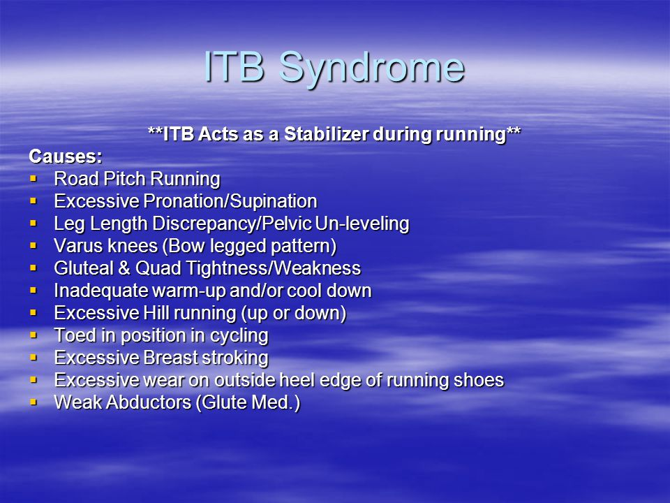 ITB Syndrome **ITB Acts as a Stabilizer during running** Causes:  Road Pitch Running  Excessive Pronation/Supination  Leg Length Discrepancy/Pelvic Un-leveling  Varus knees (Bow legged pattern)  Gluteal & Quad Tightness/Weakness  Inadequate warm-up and/or cool down  Excessive Hill running (up or down)  Toed in position in cycling  Excessive Breast stroking  Excessive wear on outside heel edge of running shoes  Weak Abductors (Glute Med.)