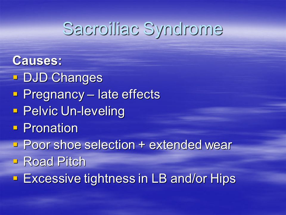 Sacroiliac Syndrome Causes:  DJD Changes  Pregnancy – late effects  Pelvic Un-leveling  Pronation  Poor shoe selection + extended wear  Road Pitch  Excessive tightness in LB and/or Hips