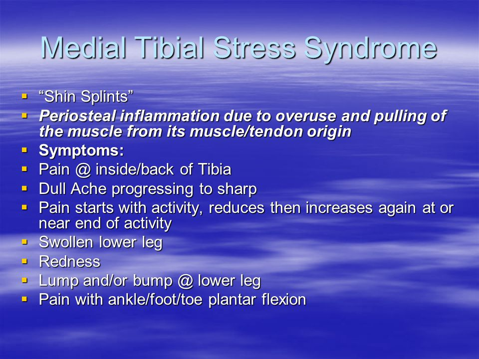 Medial Tibial Stress Syndrome  Shin Splints  Periosteal inflammation due to overuse and pulling of the muscle from its muscle/tendon origin  Symptoms:  Pain @ inside/back of Tibia  Dull Ache progressing to sharp  Pain starts with activity, reduces then increases again at or near end of activity  Swollen lower leg  Redness  Lump and/or bump @ lower leg  Pain with ankle/foot/toe plantar flexion