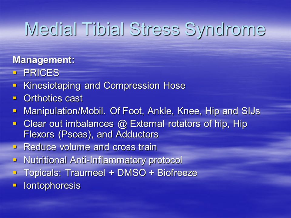 Medial Tibial Stress Syndrome Management:  PRICES  Kinesiotaping and Compression Hose  Orthotics cast  Manipulation/Mobil.