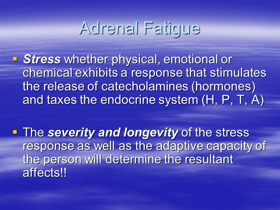 Adrenal Fatigue  Stress whether physical, emotional or chemical exhibits a response that stimulates the release of catecholamines (hormones) and taxes the endocrine system (H, P, T, A)  The severity and longevity of the stress response as well as the adaptive capacity of the person will determine the resultant affects!!