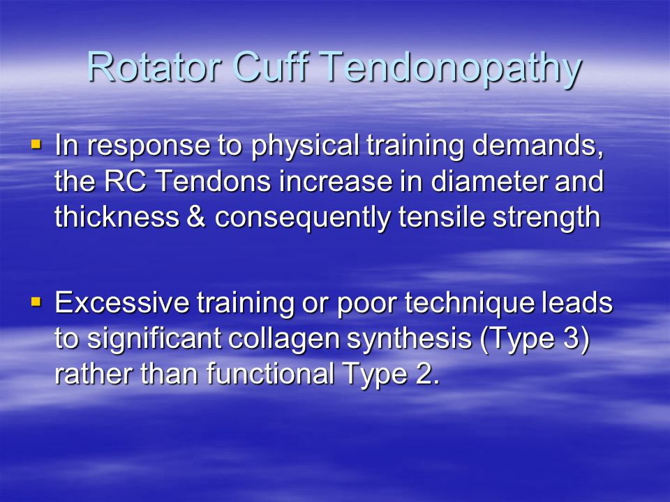 Rotator Cuff Tendonopathy  In response to physical training demands, the RC Tendons increase in diameter and thickness & consequently tensile strength  Excessive training or poor technique leads to significant collagen synthesis (Type 3) rather than functional Type 2.