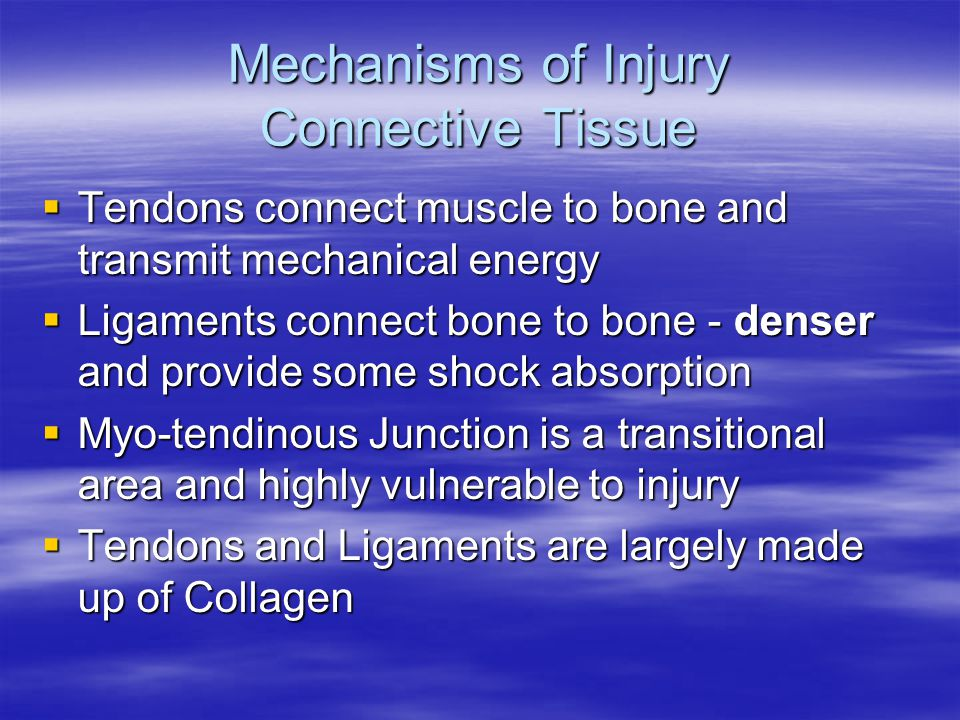 Mechanisms of Injury Connective Tissue  Tendons connect muscle to bone and transmit mechanical energy  Ligaments connect bone to bone - denser and provide some shock absorption  Myo-tendinous Junction is a transitional area and highly vulnerable to injury  Tendons and Ligaments are largely made up of Collagen
