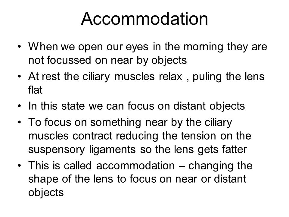 Accommodation When we open our eyes in the morning they are not focussed on near by objects At rest the ciliary muscles relax, puling the lens flat In this state we can focus on distant objects To focus on something near by the ciliary muscles contract reducing the tension on the suspensory ligaments so the lens gets fatter This is called accommodation – changing the shape of the lens to focus on near or distant objects