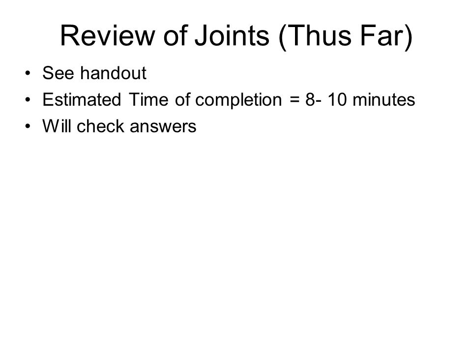 Review of Joints (Thus Far) See handout Estimated Time of completion = 8- 10 minutes Will check answers