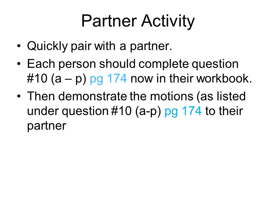 Partner Activity Quickly pair with a partner. Each person should complete question #10 (a – p) pg 174 now in their workbook. Then demonstrate the moti