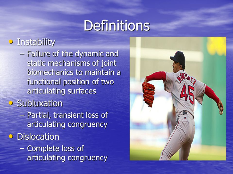 Definitions Instability Instability –Failure of the dynamic and static mechanisms of joint biomechanics to maintain a functional position of two articulating surfaces Subluxation Subluxation –Partial, transient loss of articulating congruency Dislocation Dislocation –Complete loss of articulating congruency