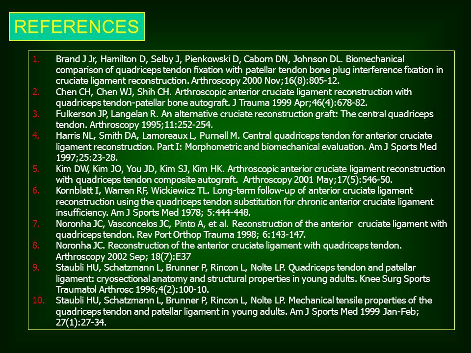 REFERENCES 1.Brand J Jr, Hamilton D, Selby J, Pienkowski D, Caborn DN, Johnson DL. Biomechanical comparison of quadriceps tendon fixation with patella