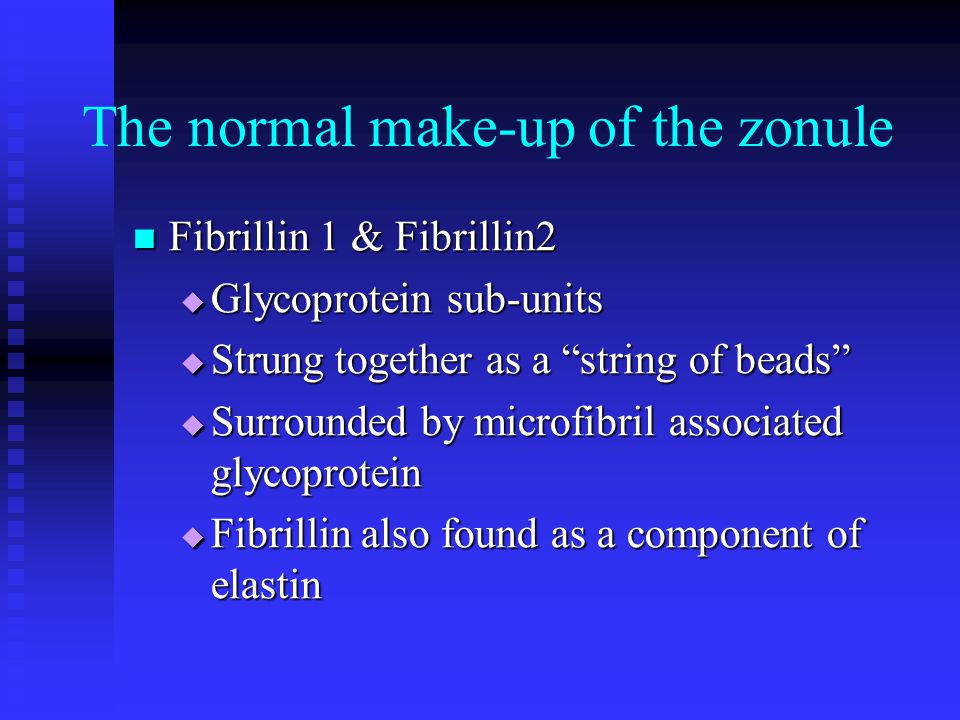 "The normal make-up of the zonule Fibrillin 1 & Fibrillin2 Fibrillin 1 & Fibrillin2  Glycoprotein sub-units  Strung together as a ""string of beads"" "