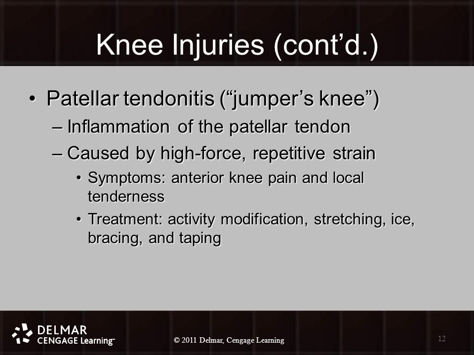 © 2010 Delmar, Cengage Learning 12 © 2011 Delmar, Cengage Learning Knee Injuries (cont'd.) Patellar tendonitis ( jumper's knee )Patellar tendonitis ( jumper's knee ) –Inflammation of the patellar tendon –Caused by high-force, repetitive strain Symptoms: anterior knee pain and local tendernessSymptoms: anterior knee pain and local tenderness Treatment: activity modification, stretching, ice, bracing, and tapingTreatment: activity modification, stretching, ice, bracing, and taping 12