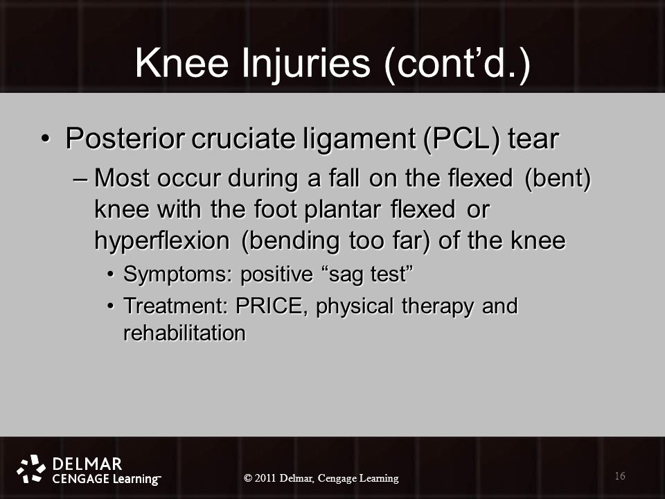 © 2010 Delmar, Cengage Learning 16 © 2011 Delmar, Cengage Learning Knee Injuries (cont'd.) Posterior cruciate ligament (PCL) tearPosterior cruciate ligament (PCL) tear –Most occur during a fall on the flexed (bent) knee with the foot plantar flexed or hyperflexion (bending too far) of the knee Symptoms: positive sag test Symptoms: positive sag test Treatment: PRICE, physical therapy and rehabilitationTreatment: PRICE, physical therapy and rehabilitation 16