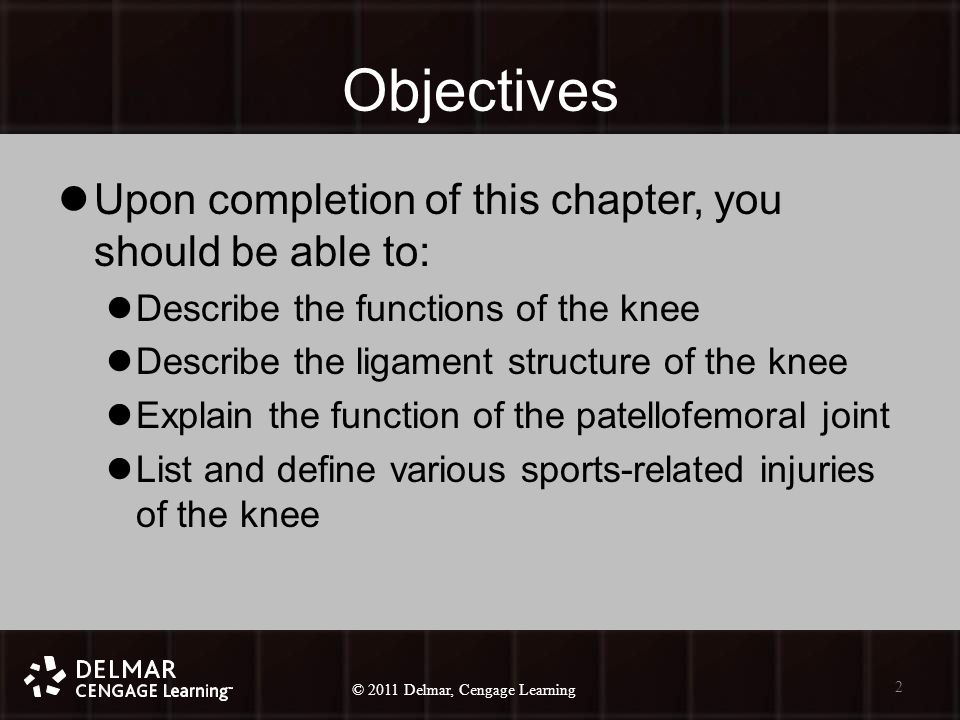 © 2010 Delmar, Cengage Learning 2 © 2011 Delmar, Cengage Learning Objectives Upon completion of this chapter, you should be able to: Describe the functions of the knee Describe the ligament structure of the knee Explain the function of the patellofemoral joint List and define various sports-related injuries of the knee 2