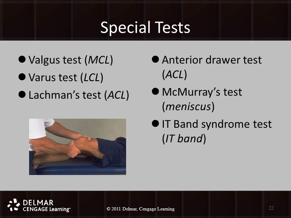 © 2010 Delmar, Cengage Learning 22 © 2011 Delmar, Cengage Learning Special Tests Valgus test (MCL) Varus test (LCL) Lachman's test (ACL) Anterior drawer test (ACL) McMurray's test (meniscus) IT Band syndrome test (IT band) 22