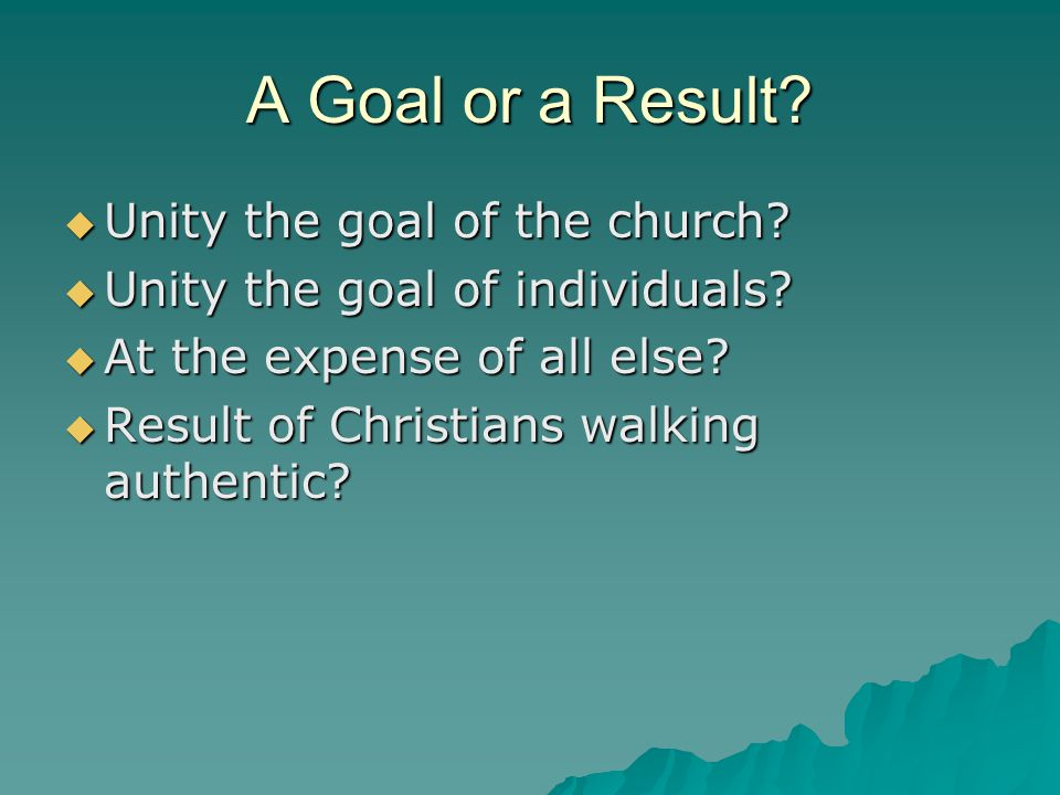 A Goal or a Result.  Unity the goal of the church.