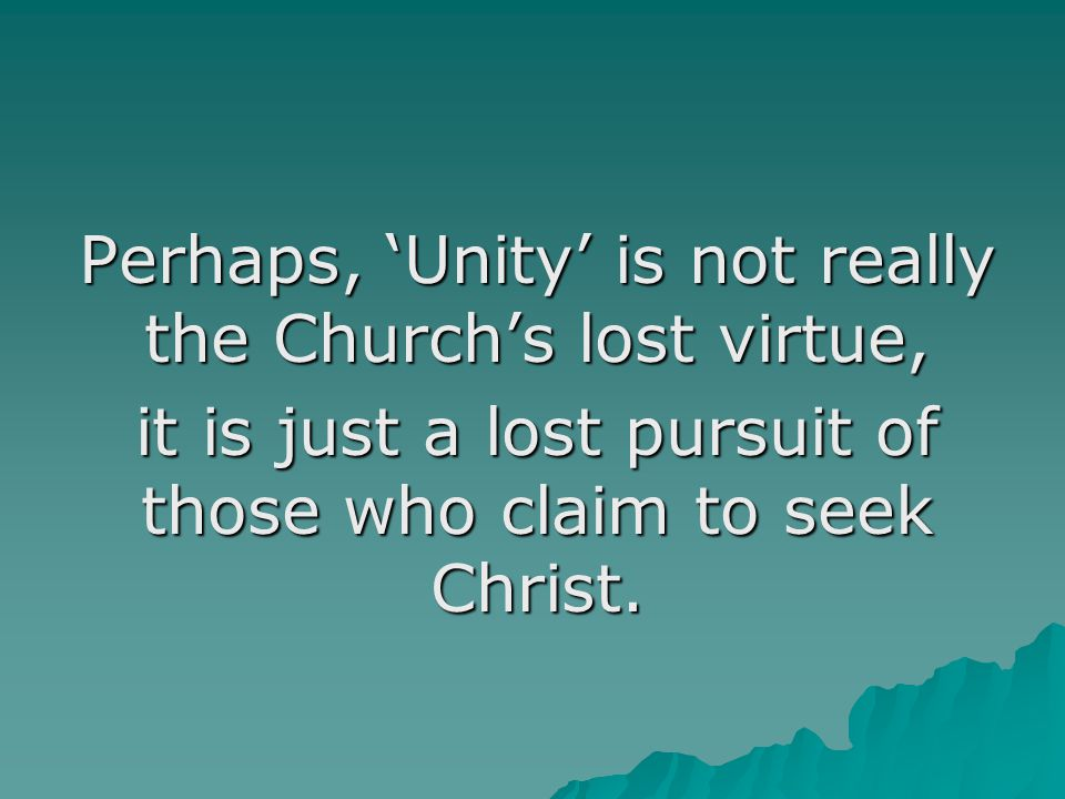 Perhaps, 'Unity' is not really the Church's lost virtue, it is just a lost pursuit of those who claim to seek Christ.