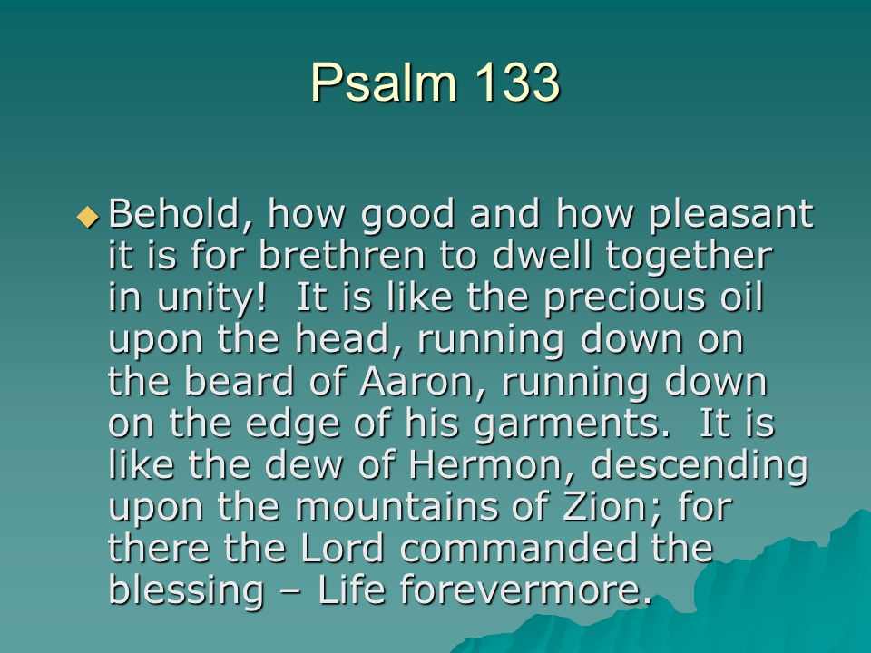 Psalm 133  Behold, how good and how pleasant it is for brethren to dwell together in unity.