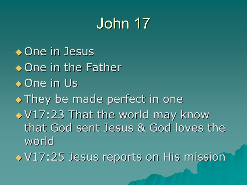John 17  One in Jesus  One in the Father  One in Us  They be made perfect in one  V17:23 That the world may know that God sent Jesus & God loves