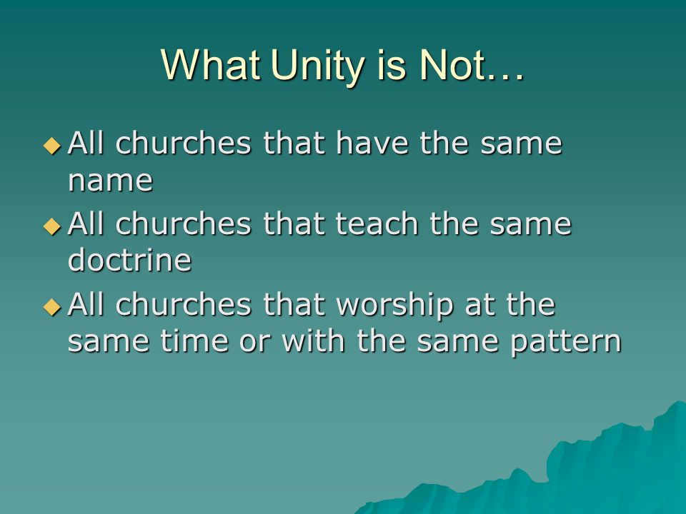 What Unity is Not…  All churches that have the same name  All churches that teach the same doctrine  All churches that worship at the same time or